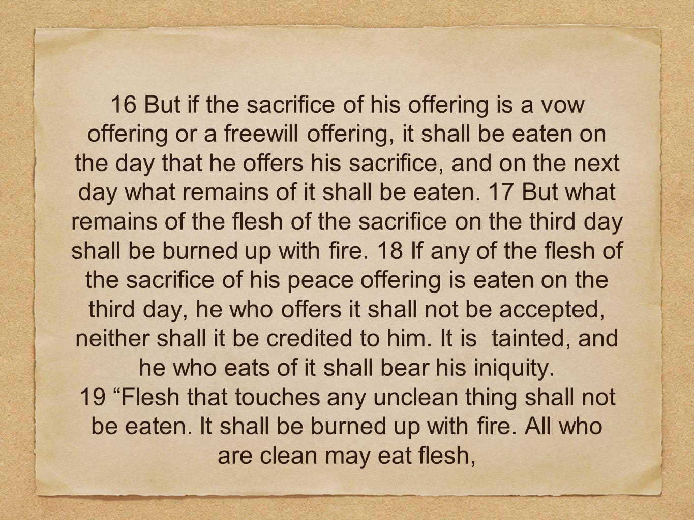 16 But if the sacrifice of his offering is a vow offering or a freewill offering, it shall be eaten on the day that he offers his sacrifice, and on the next day what remains of it shall be eaten. 17 But what remains of the flesh of the sacrifice on the third day shall be burned up with fire. 18 If any of the flesh of the sacrifice of his peace offering is eaten on the third day, he who offers it shall not be accepted, neither shall it be credited to him. It is tainted, and he who eats of it shall bear his iniquity.