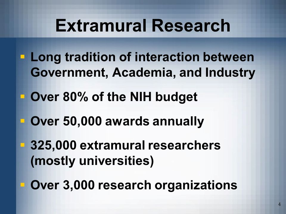 Extramural Research Long tradition of interaction between Government, Academia, and Industry. Over 80% of the NIH budget.