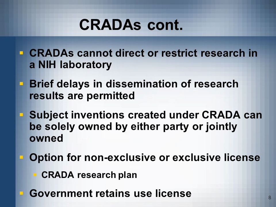 CRADAs cont. CRADAs cannot direct or restrict research in a NIH laboratory. Brief delays in dissemination of research results are permitted.