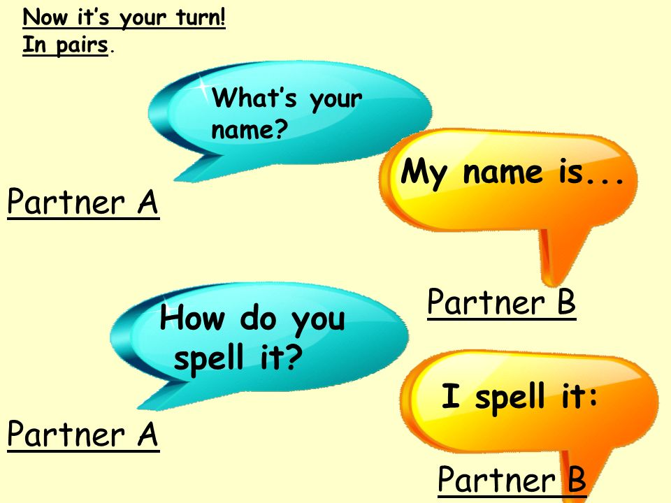 My name is... Partner A Partner B How do you spell it I spell it: