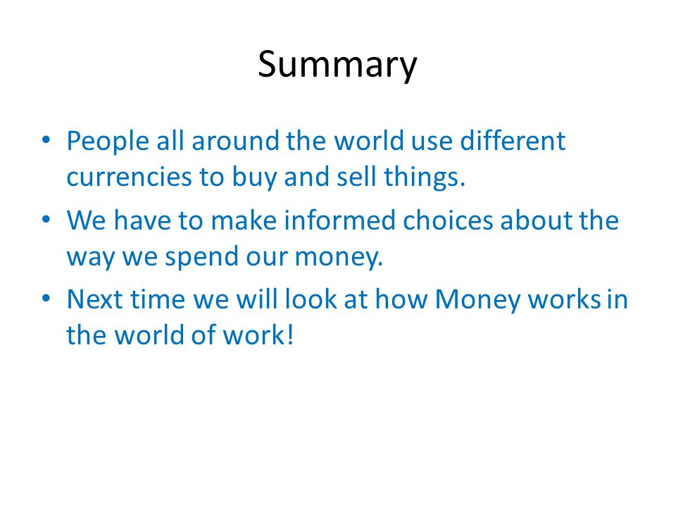 Summary People all around the world use different currencies to buy and sell things.
