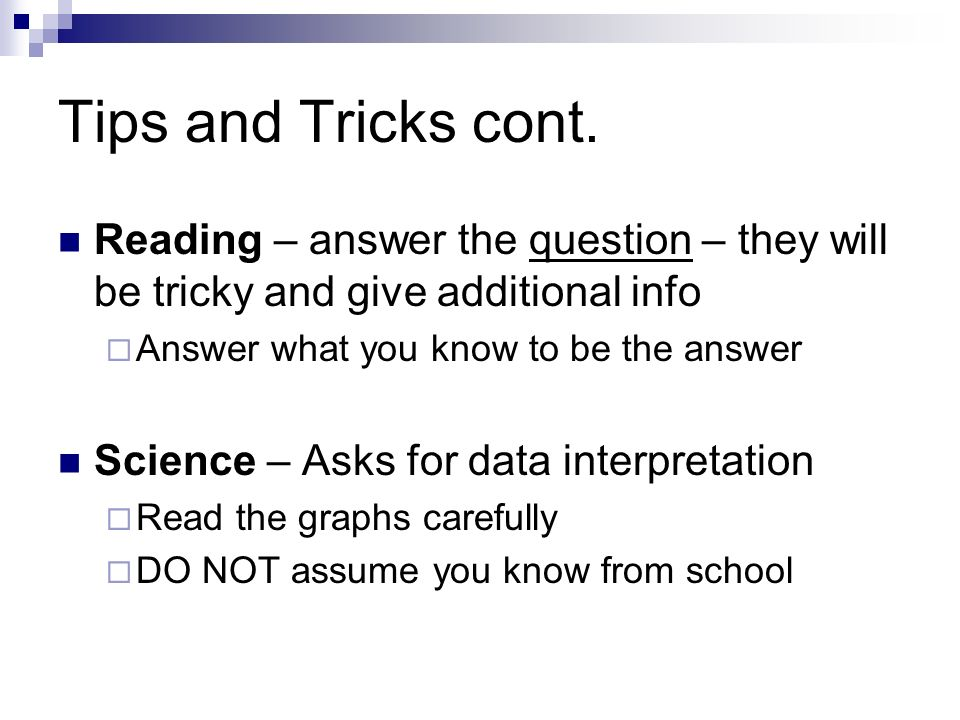 Tips and Tricks cont. Reading – answer the question – they will be tricky and give additional info.