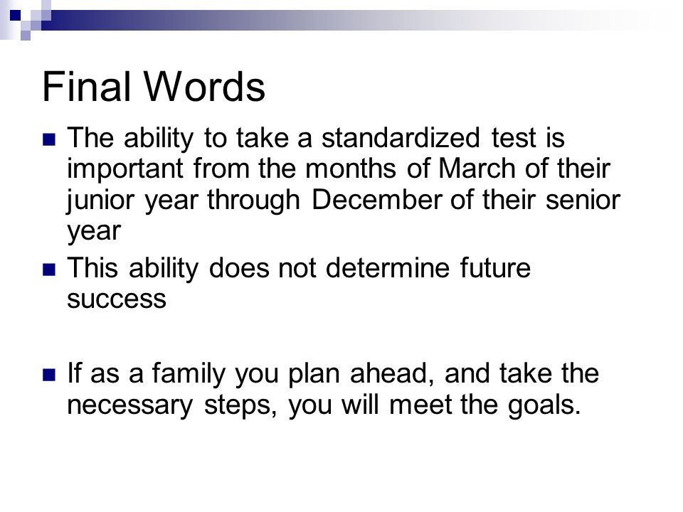 Final Words The ability to take a standardized test is important from the months of March of their junior year through December of their senior year.
