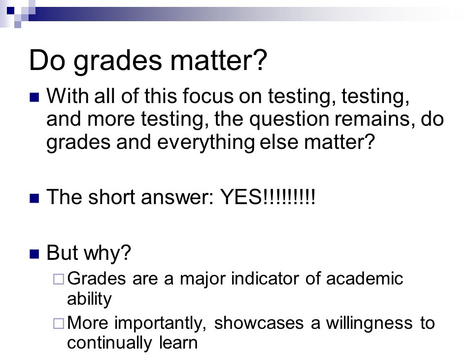 Do grades matter With all of this focus on testing, testing, and more testing, the question remains, do grades and everything else matter