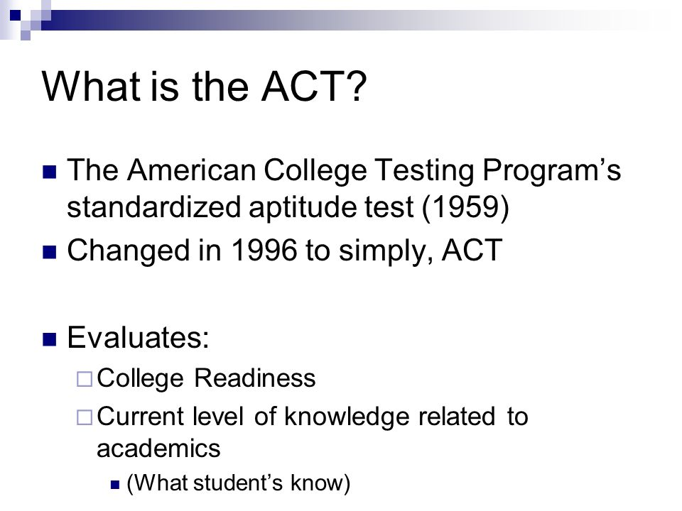 What is the ACT The American College Testing Program's standardized aptitude test (1959) Changed in 1996 to simply, ACT.