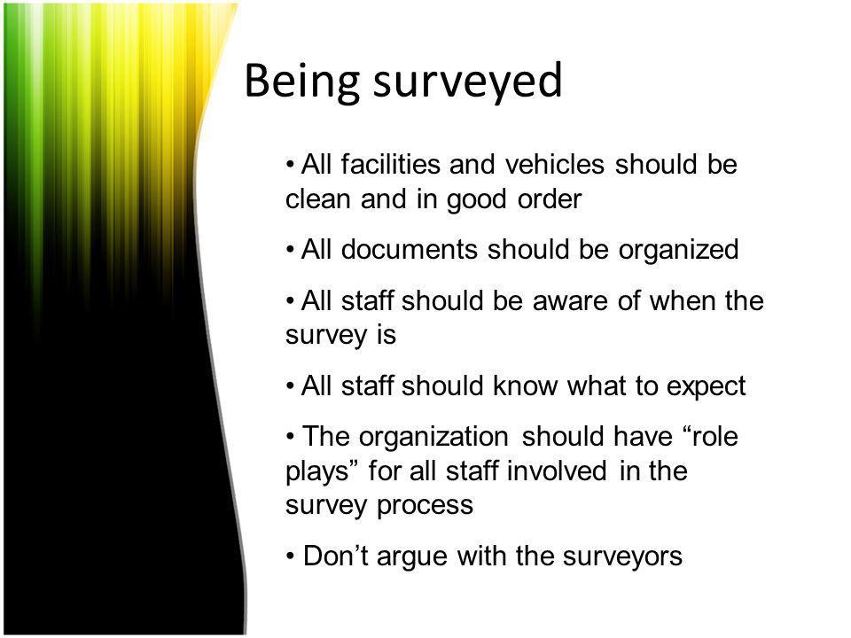 Being surveyed All facilities and vehicles should be clean and in good order. All documents should be organized.