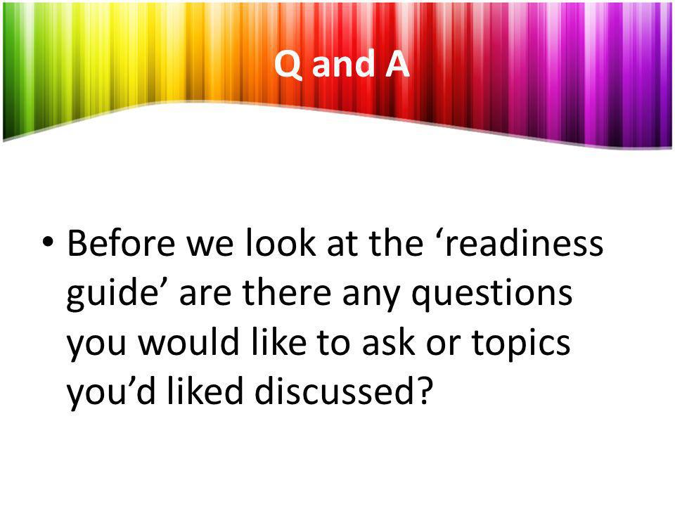 Q and A Before we look at the 'readiness guide' are there any questions you would like to ask or topics you'd liked discussed