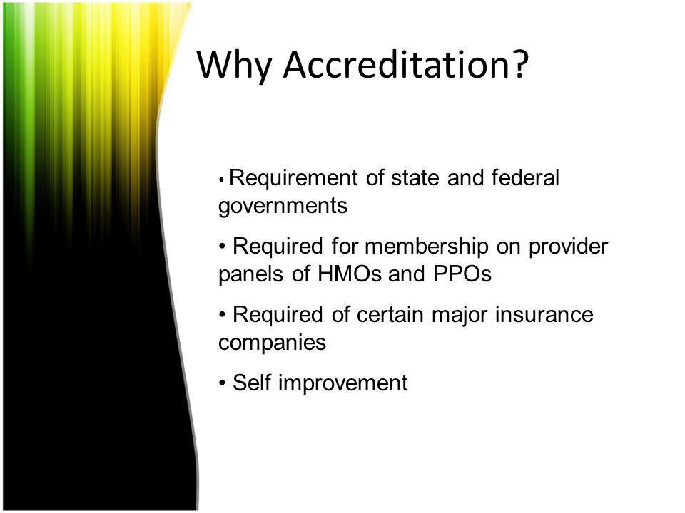Why Accreditation Requirement of state and federal governments. Required for membership on provider panels of HMOs and PPOs.