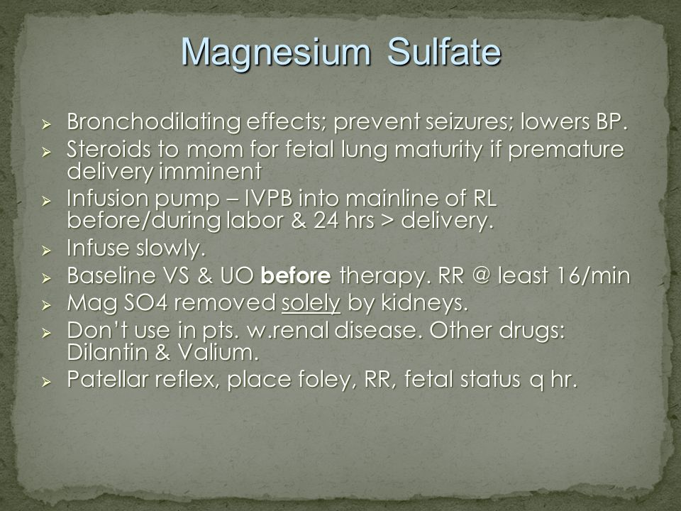 Magnesium Sulfate Bronchodilating effects; prevent seizures; lowers BP. Steroids to mom for fetal lung maturity if premature delivery imminent.