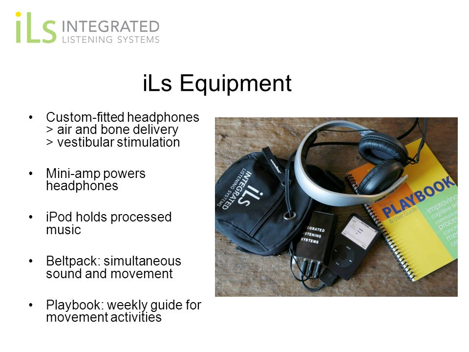 iLs Equipment Custom-fitted headphones > air and bone delivery > vestibular stimulation. Mini-amp powers headphones.