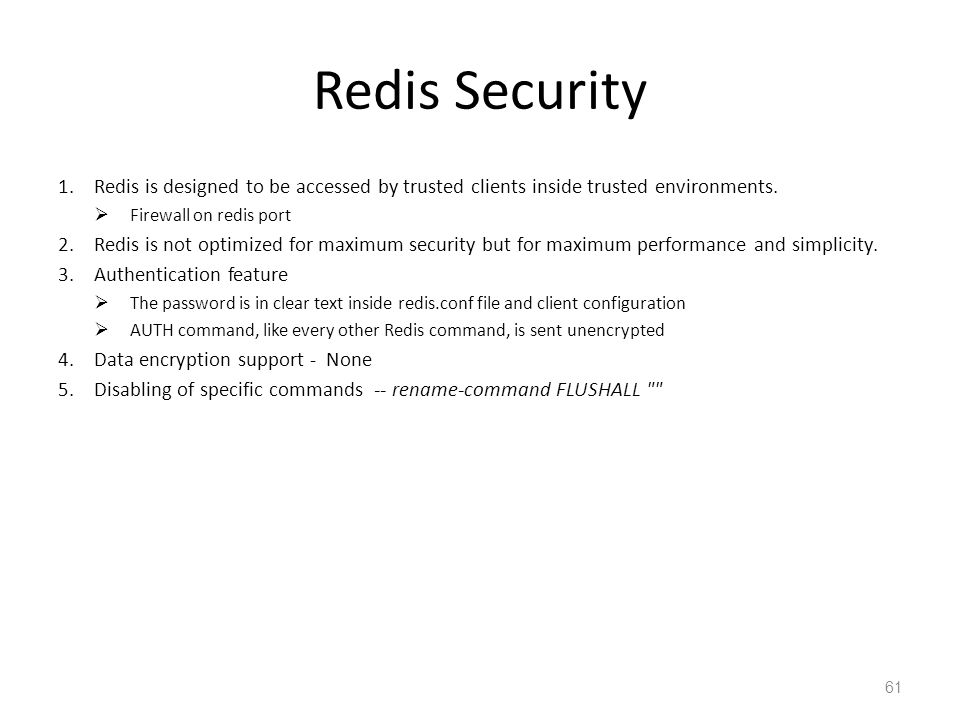 Redis Security Redis is designed to be accessed by trusted clients inside trusted environments. Firewall on redis port.