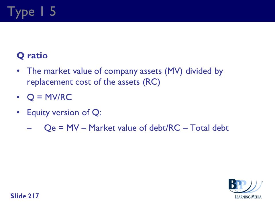 Type 1 5 Q ratio. The market value of company assets (MV) divided by replacement cost of the assets (RC)
