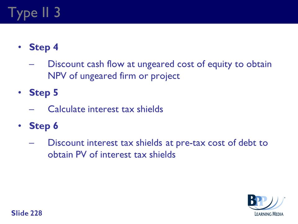 Type II 3 Step 4. – Discount cash flow at ungeared cost of equity to obtain NPV of ungeared firm or project.
