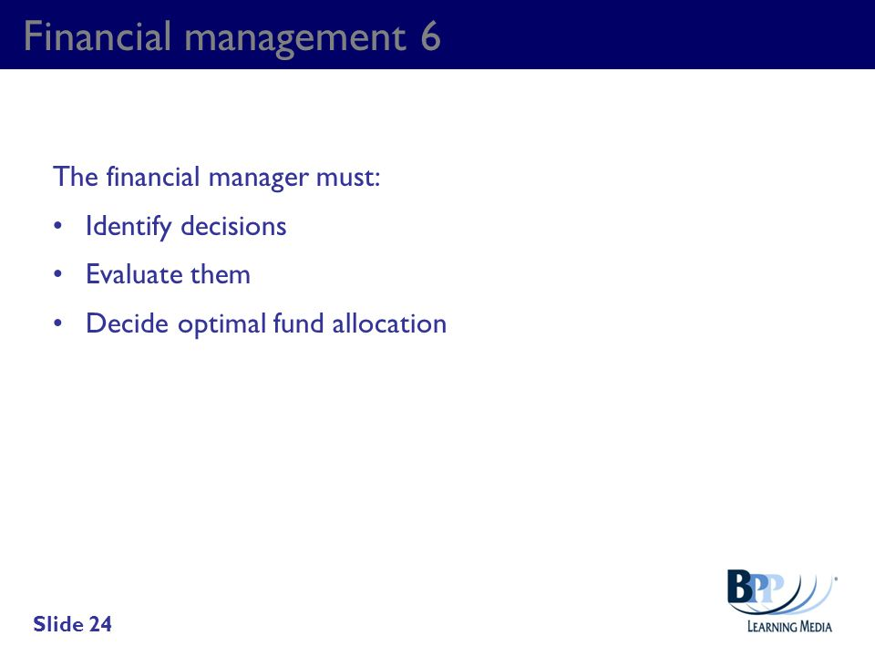 Financial management 6 The financial manager must: Identify decisions