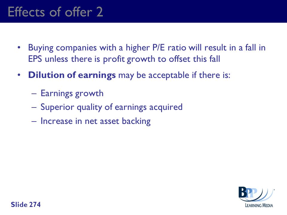 Effects of offer 2 Buying companies with a higher P/E ratio will result in a fall in EPS unless there is profit growth to offset this fall.
