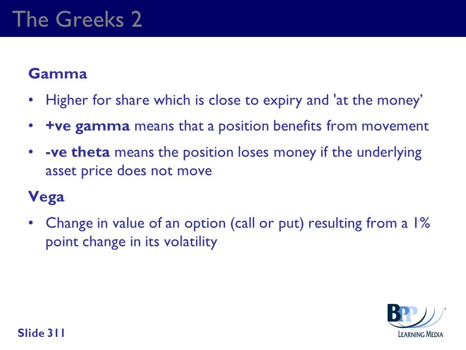 The Greeks 2 Gamma. Higher for share which is close to expiry and at the money' +ve gamma means that a position benefits from movement.