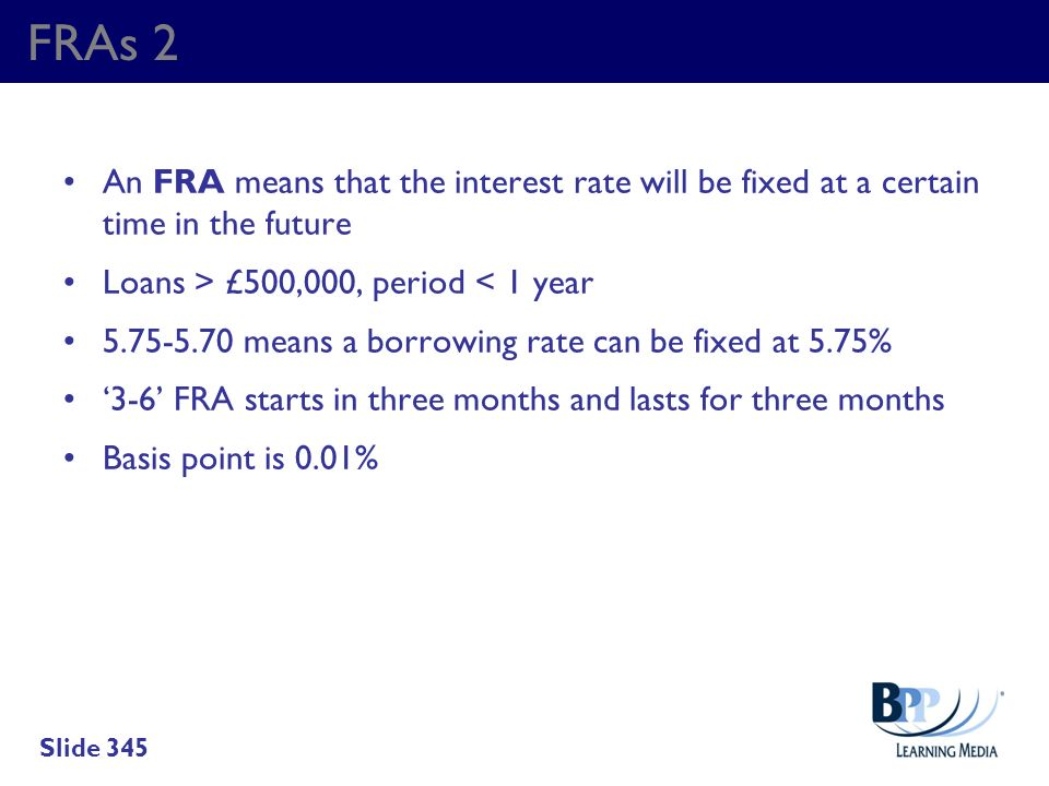 FRAs 2 An FRA means that the interest rate will be fixed at a certain time in the future. Loans > £500,000, period < 1 year.