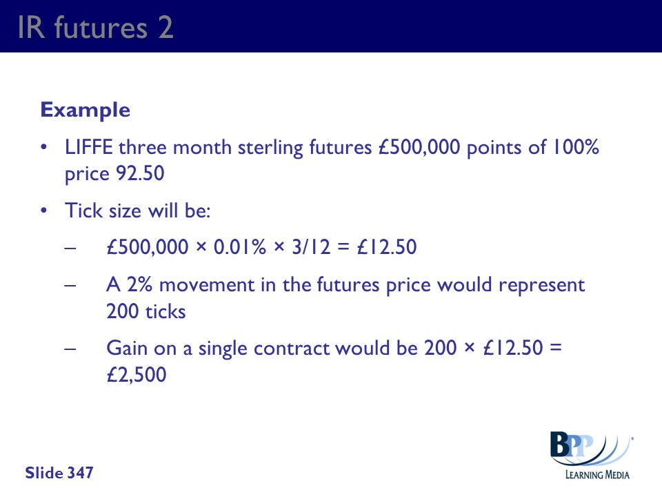IR futures 2 Example. LIFFE three month sterling futures £500,000 points of 100% price 92.50. Tick size will be: