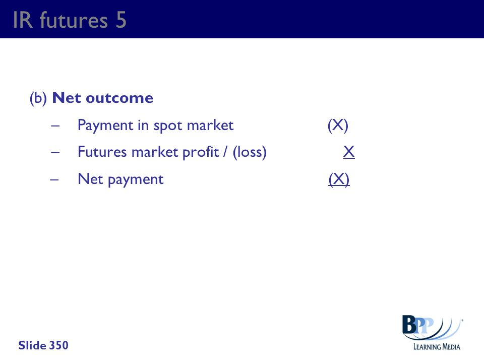 IR futures 5 (b) Net outcome – Payment in spot market (X) – Futures market profit / (loss) X – Net payment (X)