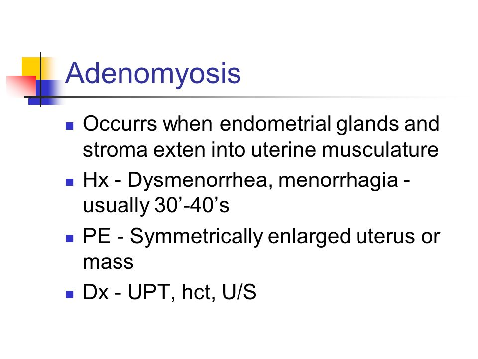 Adenomyosis Occurrs when endometrial glands and stroma exten into uterine musculature. Hx - Dysmenorrhea, menorrhagia - usually 30'-40's.