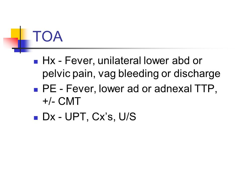 TOA Hx - Fever, unilateral lower abd or pelvic pain, vag bleeding or discharge. PE - Fever, lower ad or adnexal TTP, +/- CMT.