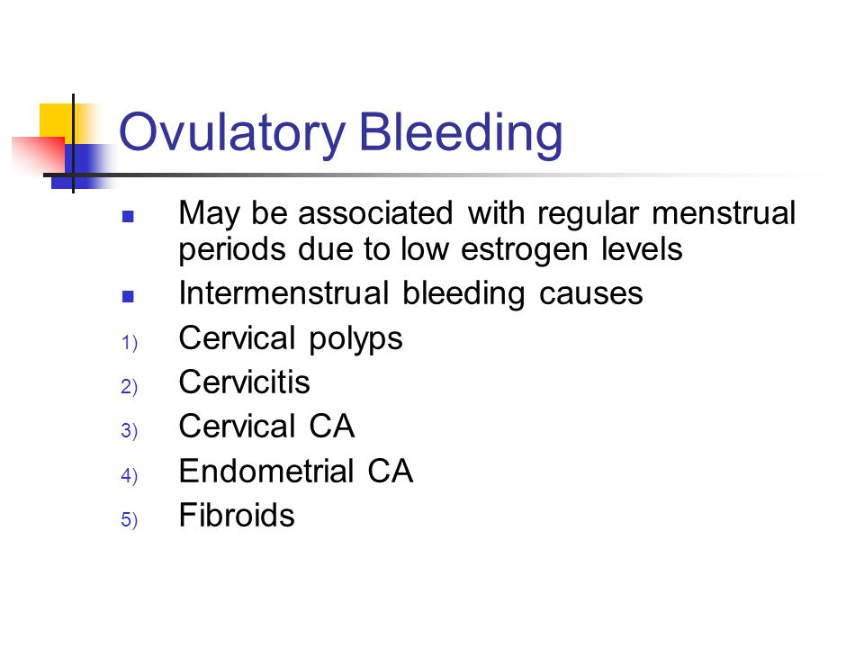 Ovulatory Bleeding May be associated with regular menstrual periods due to low estrogen levels. Intermenstrual bleeding causes.
