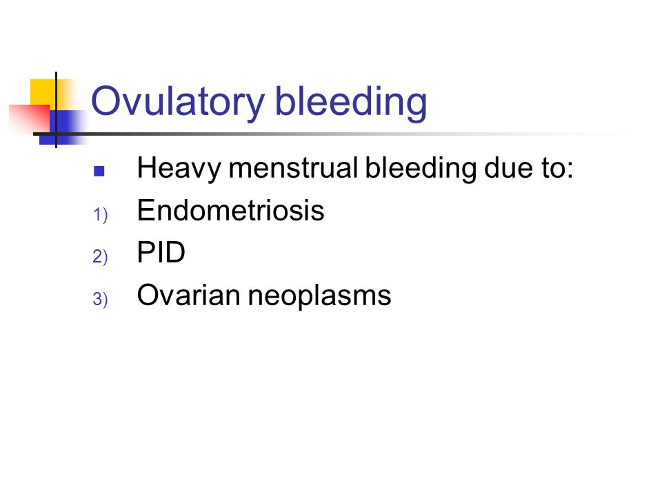 Ovulatory bleeding Heavy menstrual bleeding due to: Endometriosis PID