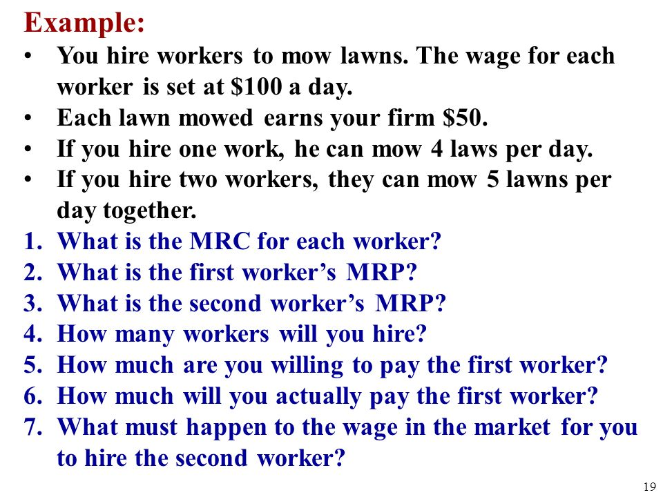 Example: You hire workers to mow lawns. The wage for each worker is set at $100 a day. Each lawn mowed earns your firm $50.