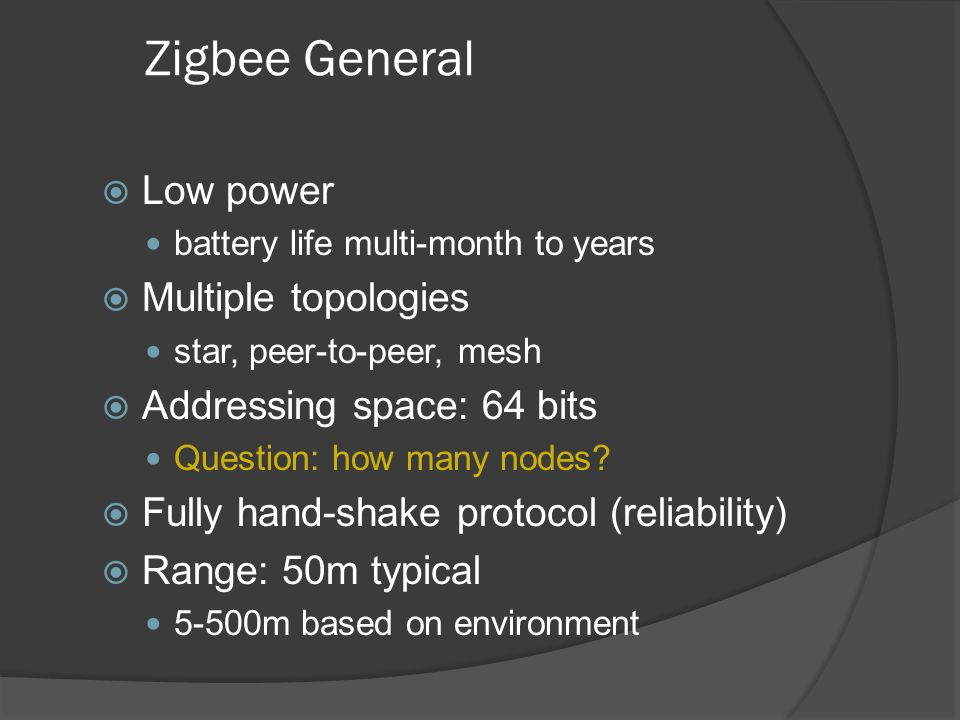 Zigbee General Low power Multiple topologies Addressing space: 64 bits