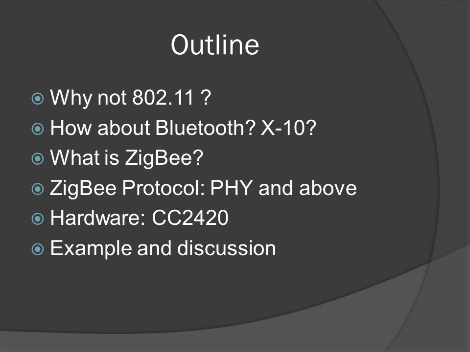 Outline Why not 802.11 How about Bluetooth X-10 What is ZigBee