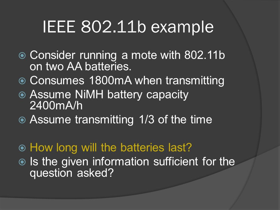 IEEE b example Consider running a mote with b on two AA batteries. Consumes 1800mA when transmitting.