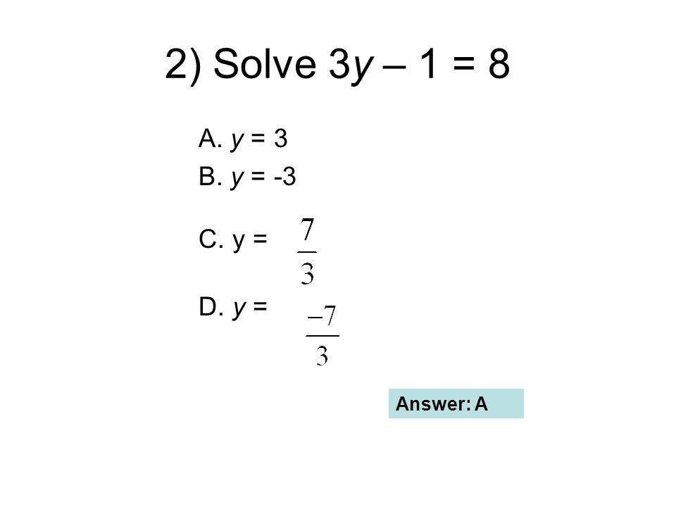 2) Solve 3y – 1 = 8 A. y = 3 B. y = -3 C. y = D. y = Answer: A