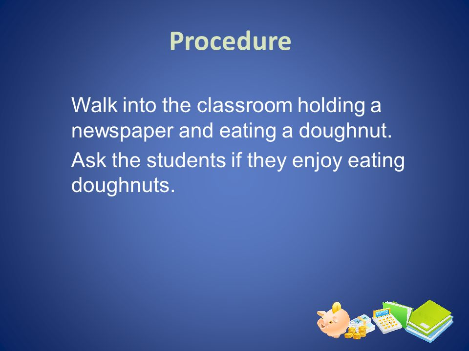 Procedure Walk into the classroom holding a newspaper and eating a doughnut.