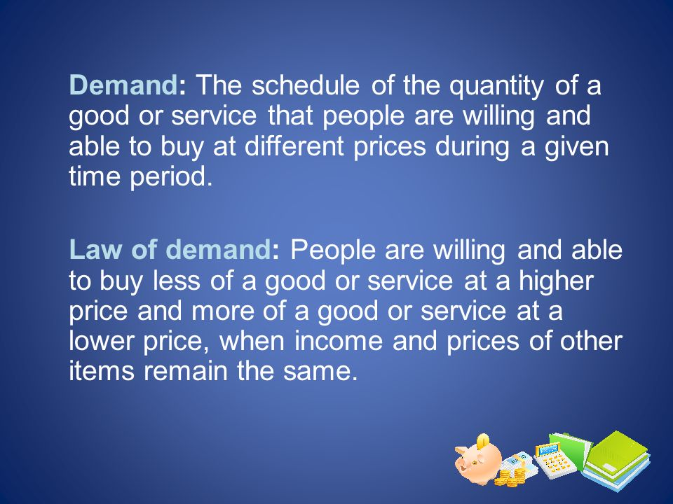 Demand: The schedule of the quantity of a good or service that people are willing and able to buy at different prices during a given time period.
