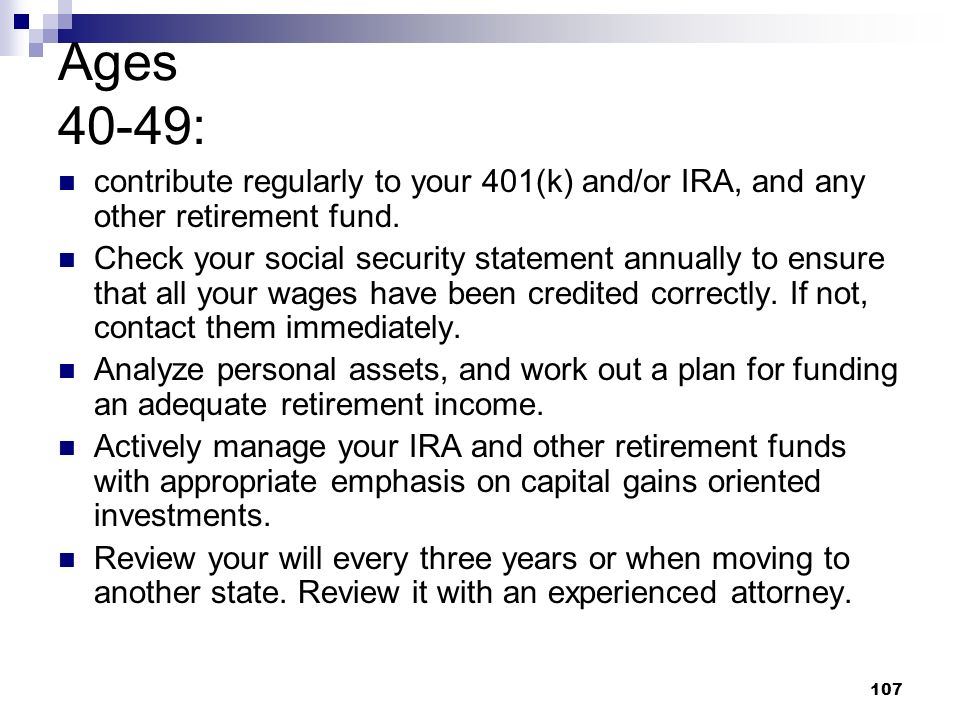 Ages 40-49: contribute regularly to your 401(k) and/or IRA, and any other retirement fund.