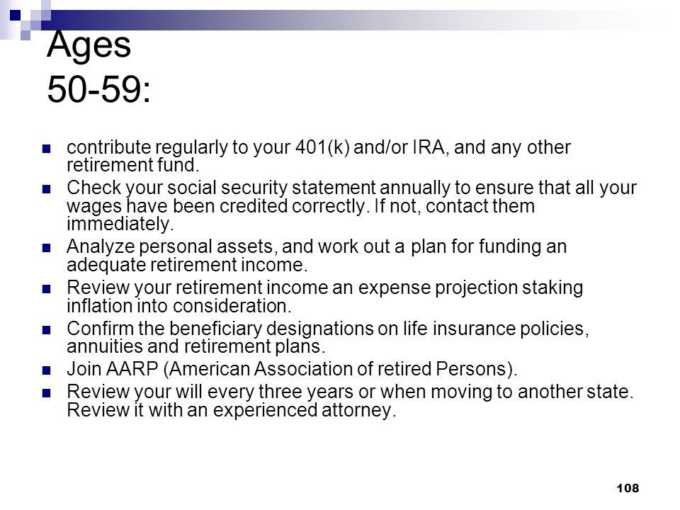 Ages 50-59: contribute regularly to your 401(k) and/or IRA, and any other retirement fund.