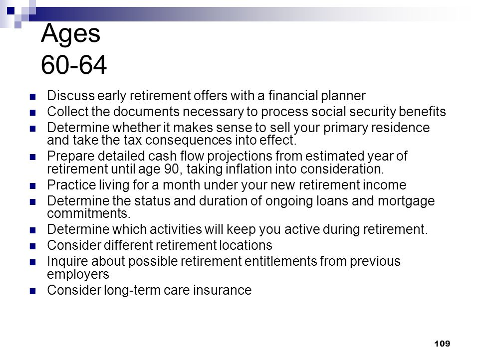 Ages 60-64 Discuss early retirement offers with a financial planner