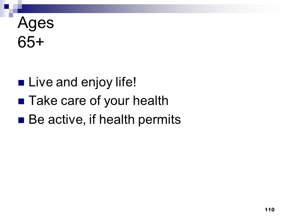 Ages 65+ Live and enjoy life! Take care of your health