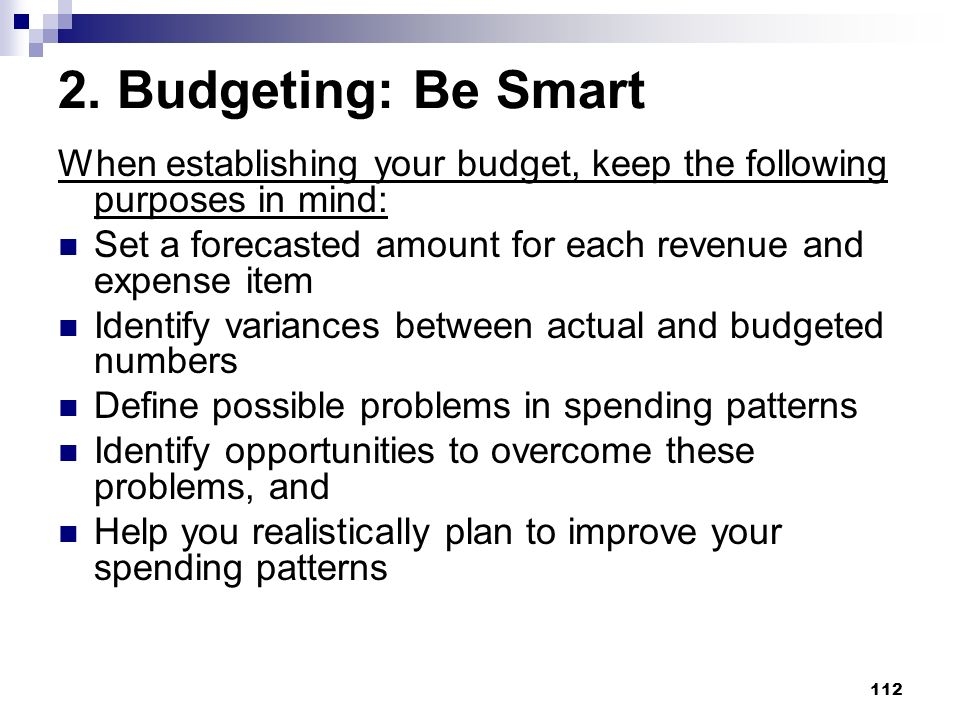 2. Budgeting: Be Smart When establishing your budget, keep the following purposes in mind: Set a forecasted amount for each revenue and expense item.