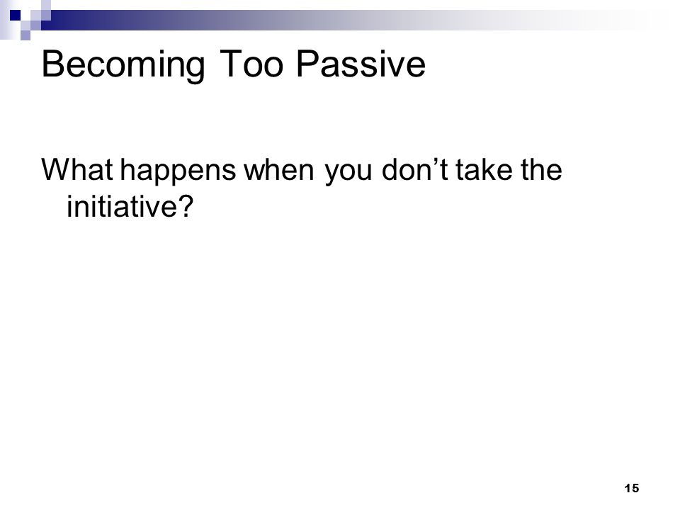 Becoming Too Passive What happens when you don't take the initiative