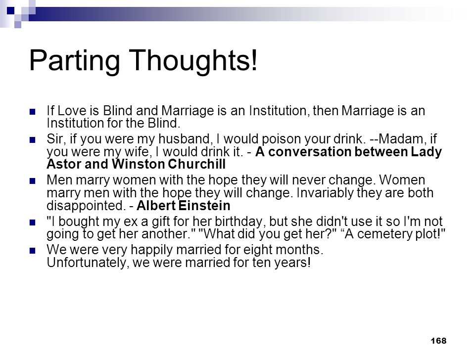 Parting Thoughts! If Love is Blind and Marriage is an Institution, then Marriage is an Institution for the Blind.