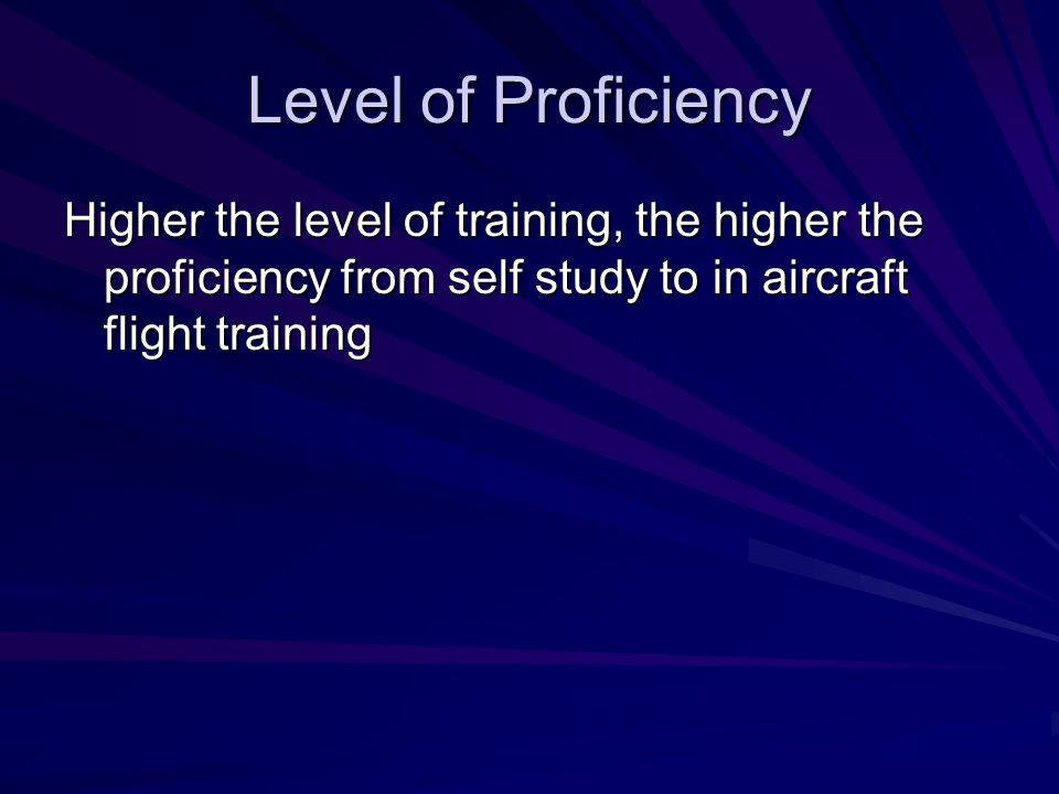 Level of Proficiency Higher the level of training, the higher the proficiency from self study to in aircraft flight training.