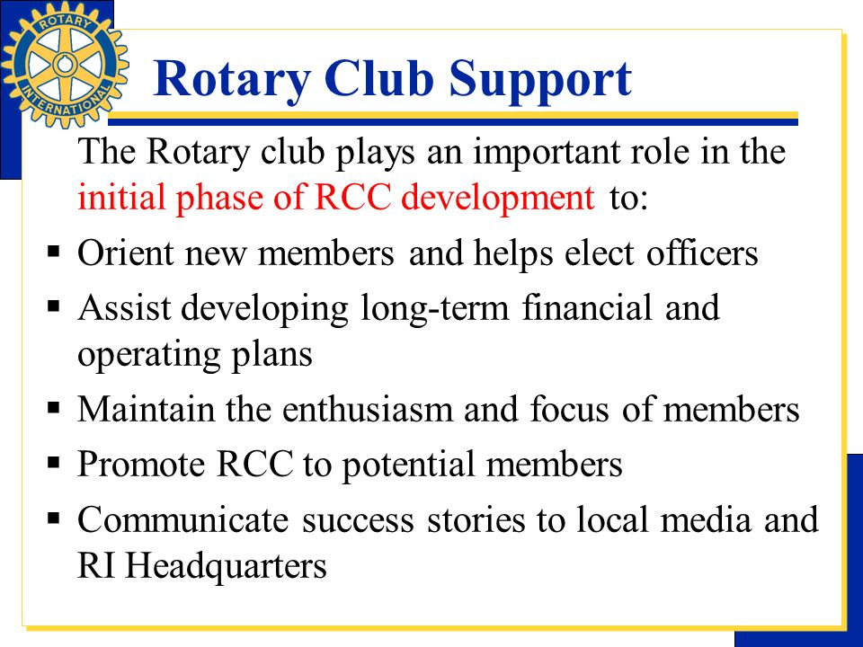 Rotary Club Support The Rotary club plays an important role in the initial phase of RCC development to: