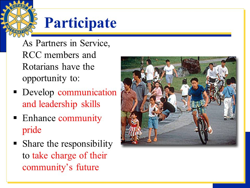 Participate As Partners in Service, RCC members and Rotarians have the opportunity to: Develop communication and leadership skills.