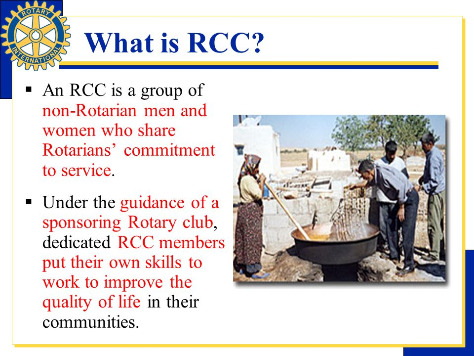 What is RCC An RCC is a group of non-Rotarian men and women who share Rotarians' commitment to service.