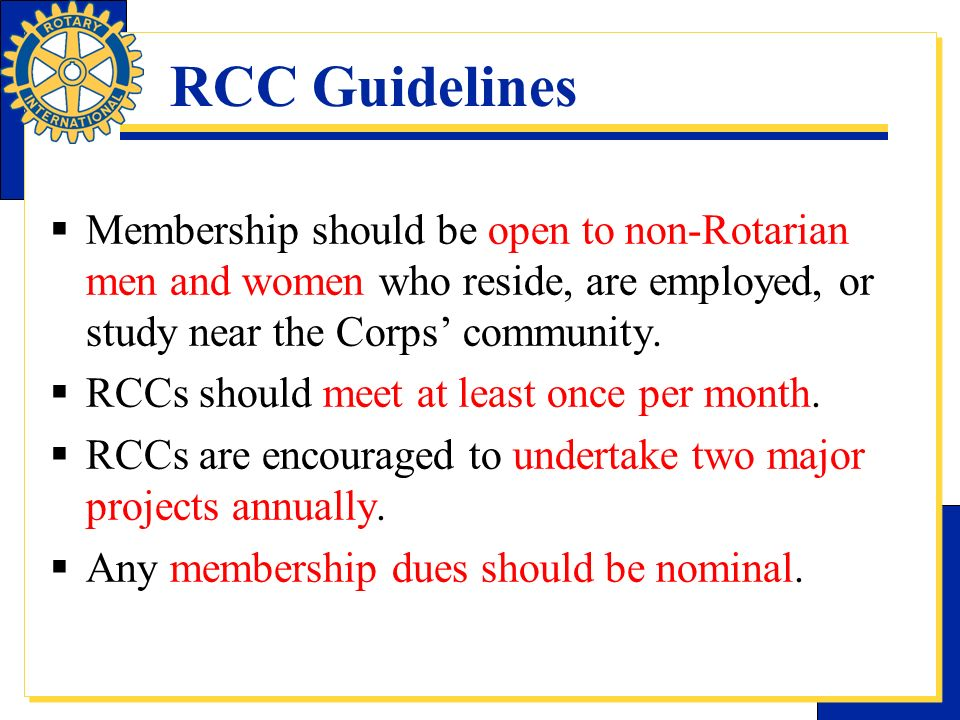 RCC Guidelines Membership should be open to non-Rotarian men and women who reside, are employed, or study near the Corps' community.