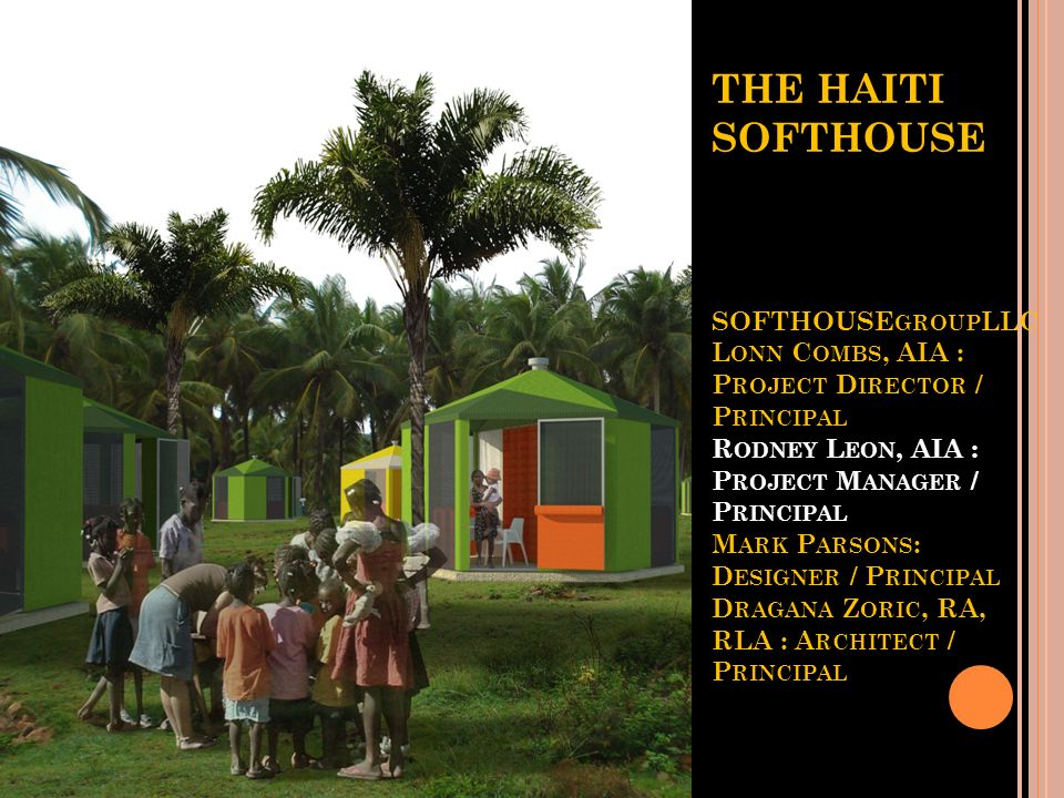 THE HAITI SOFTHOUSE SOFTHOUSEgroupLLC Lonn Combs, AIA : Project Director / Principal Rodney Leon, AIA : Project Manager / Principal Mark Parsons: Designer / Principal Dragana Zoric, RA, RLA : Architect / Principal