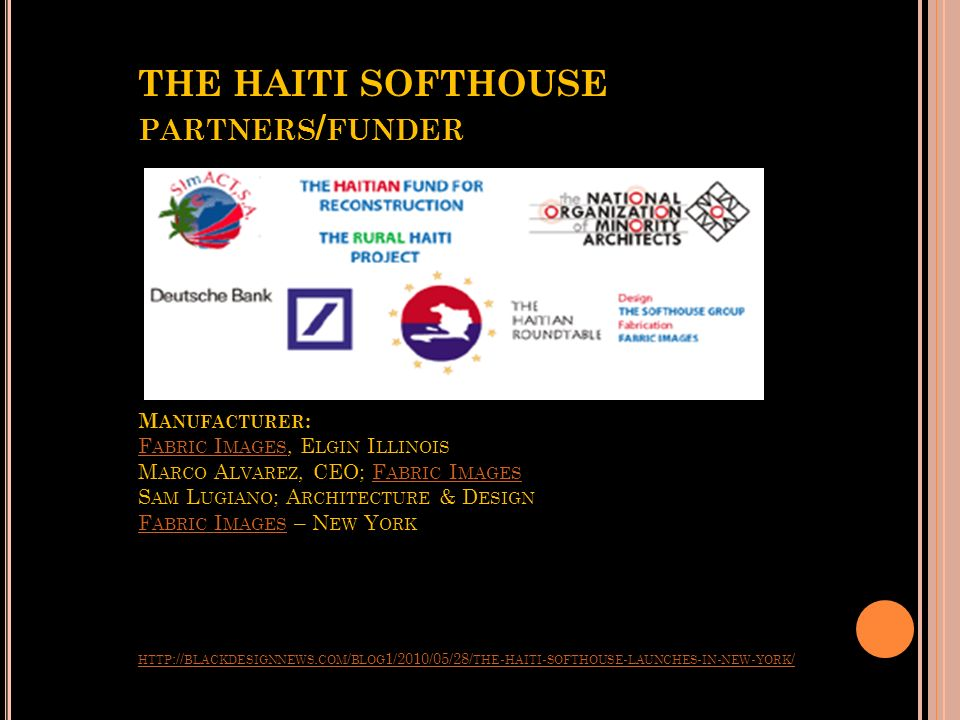 THE HAITI SOFTHOUSE partners/funder Manufacturer: Fabric Images, Elgin Illinois Marco Alvarez, CEO; Fabric Images Sam Lugiano; Architecture & Design Fabric Images – New York http://blackdesignnews.com/blog1/2010/05/28/the-haiti-softhouse-launches-in-new-york/