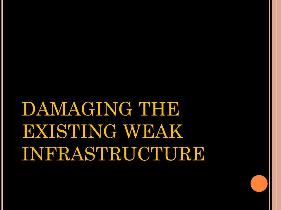 DAMAGING THE EXISTING WEAK INFRASTRUCTURE