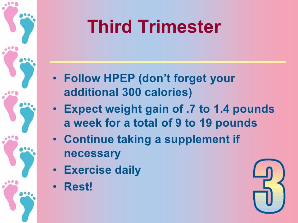 Third Trimester Follow HPEP (don't forget your additional 300 calories) Expect weight gain of .7 to 1.4 pounds a week for a total of 9 to 19 pounds.